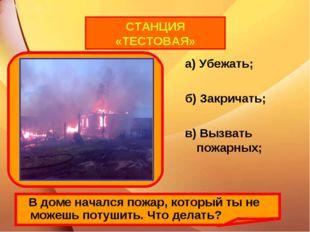 а) Убежать; б) Закричать; в) Вызвать пожарных; В доме начался пожар, который