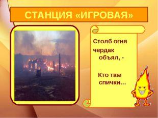 Столб огня чердак объял, - Кто там спички… СТАНЦИЯ «ИГРОВАЯ»