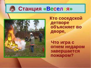 Кто соседской детворе объясняет во дворе, Что игра с огнем недаром завершает