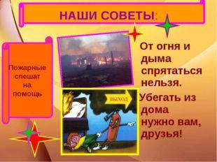 НАШИ СОВЕТЫ: От огня и дыма спрятаться нельзя. Убегать из дома нужно вам, дру