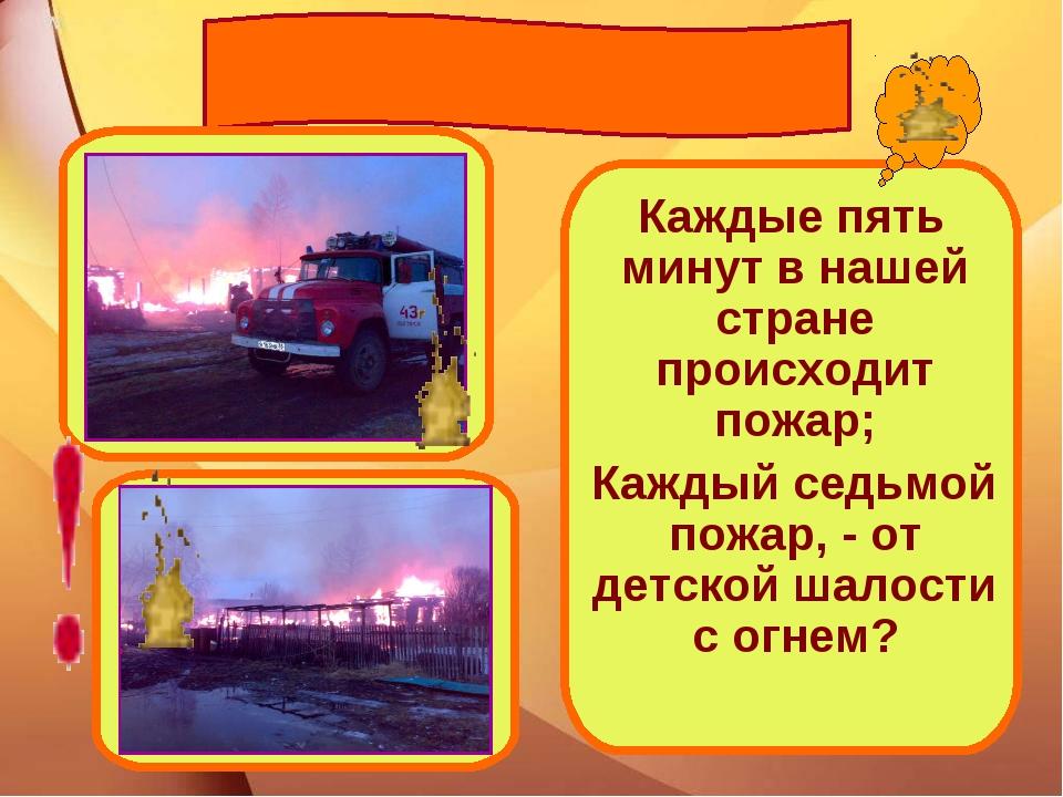 Каждые пять минут в нашей стране происходит пожар; Каждый седьмой пожар, - о...