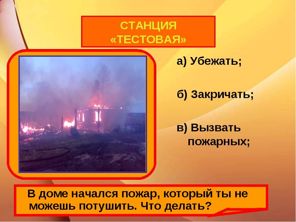 а) Убежать; б) Закричать; в) Вызвать пожарных; В доме начался пожар, который...