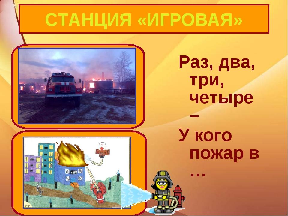 Раз, два, три, четыре – У кого пожар в … СТАНЦИЯ «ИГРОВАЯ»