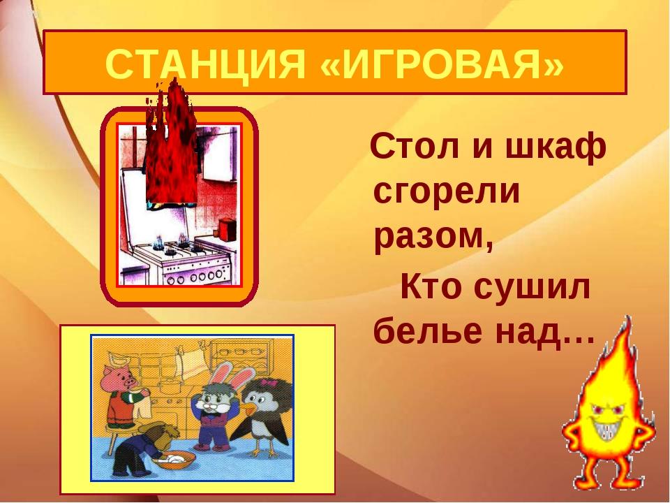 Стол и шкаф сгорели разом, Кто сушил белье над… СТАНЦИЯ «ИГРОВАЯ»