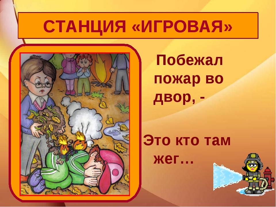 Побежал пожар во двор, - Это кто там жег… СТАНЦИЯ «ИГРОВАЯ»