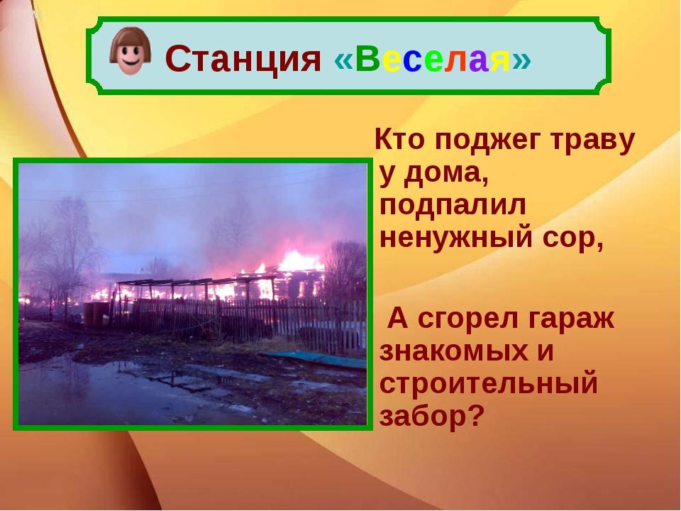 Кто поджег траву у дома, подпалил ненужный сор, А сгорел гараж знакомых и ст...