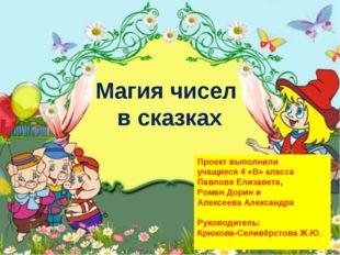 Магия чисел в сказках Проект выполнили учащиеся 4 «В» класса Павлова Елизавет
