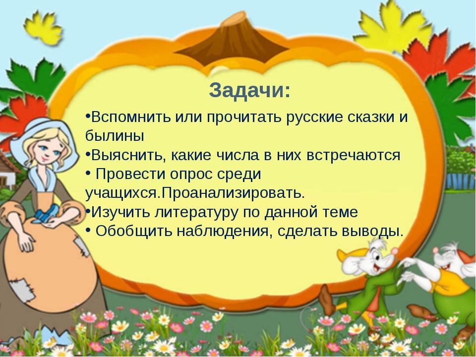 Задачи: Вспомнить или прочитать русские сказки и былины Выяснить, какие числа...