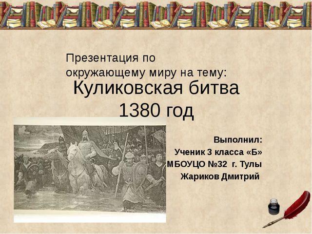 Куликовская битва 1380 год Выполнил: Ученик 3 класса «Б» МБОУЦО №32 г. Тулы Ж...