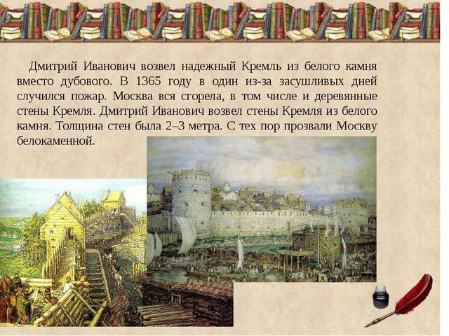 Дмитрий Иванович возвел надежный Кремль из белого камня вместо дубового. В...