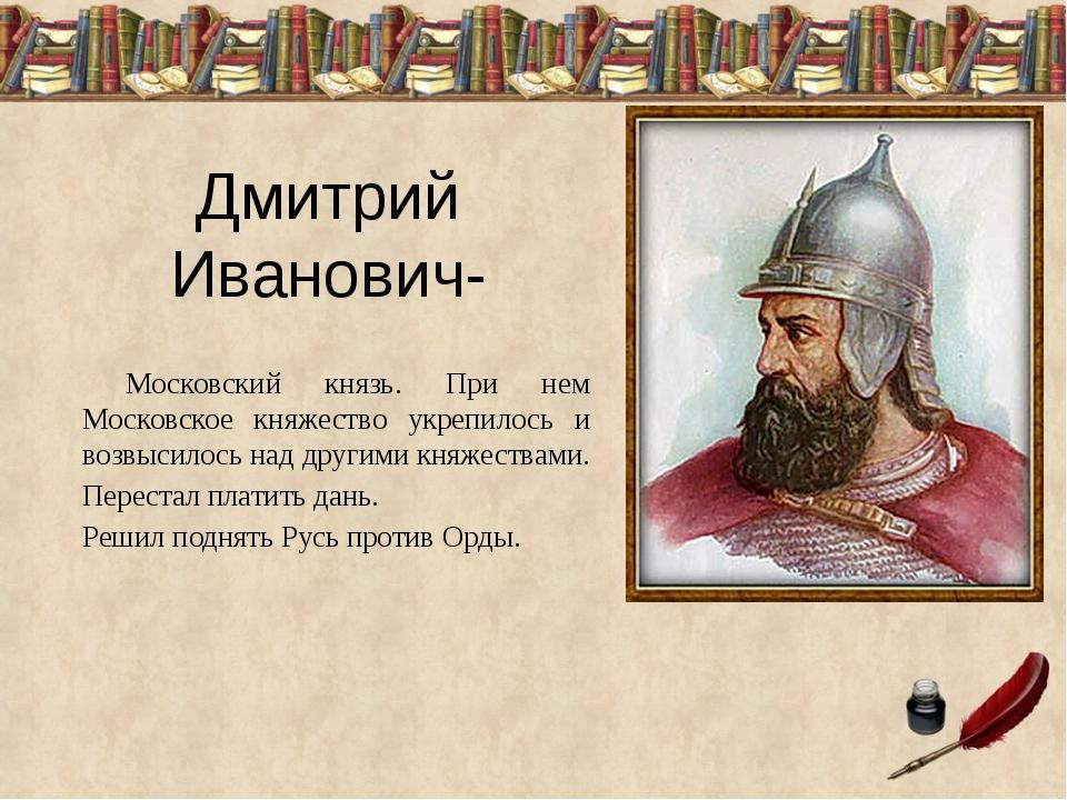 Дмитрий Иванович- Московский князь. При нем Московское княжество укрепилось и...