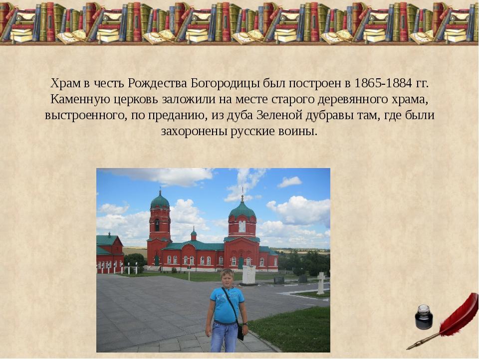 Храм в честь Рождества Богородицы был построен в 1865-1884 гг. Каменную церко...