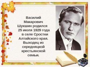 Василий Макарович Шукшин родился 25 июля 1929 года в селе Сростки Алтайского