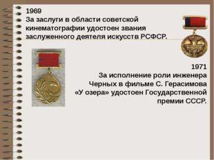 1969 Зазаслуги вобласти советской кинематографии удостоен звания заслуженно