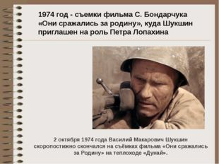1974 год - съемки фильма С.Бондарчука «Они сражались зародину», куда Шукшин