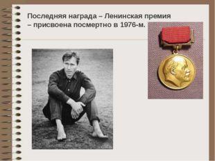 Последняя награда – Ленинская премия – присвоена посмертно в 1976-м.