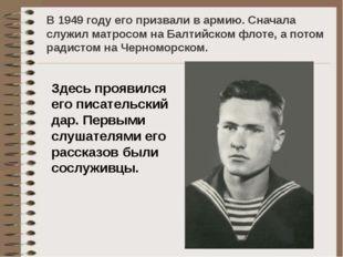 В 1949 году его призвали в армию. Сначала служил матросом на Балтийском флоте