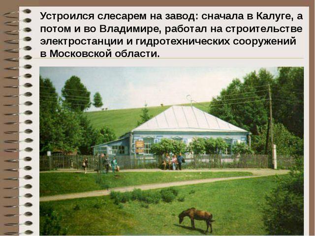 Устроился слесарем на завод: сначала в Калуге, а потом и во Владимире, работа...
