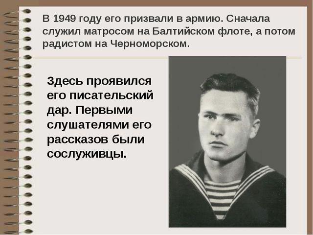 В 1949 году его призвали в армию. Сначала служил матросом на Балтийском флоте...