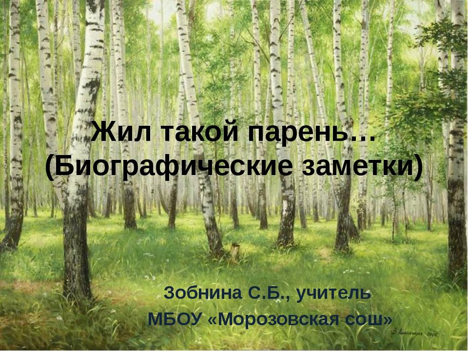 Жил такой парень… (Биографические заметки) Зобнина С.Б., учитель МБОУ «Морозо...