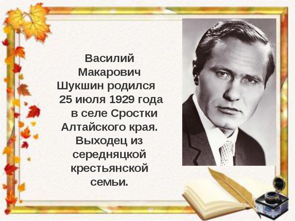Василий Макарович Шукшин родился 25 июля 1929 года в селе Сростки Алтайского...