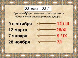 23 мая – 23 / V При записи дат очень часто используют в обозначении месяца ри