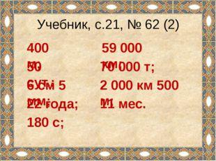 Учебник, с.21, № 62 (2) 400 м; 50 сут.; 6 см 5 мм; 22 года; 180 с; 59 000 км;