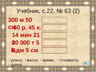 Учебник, с.22, № 63 (2) 300 м 50 см - длина; 60 р. 45 к. - стоимость; 14 мин
