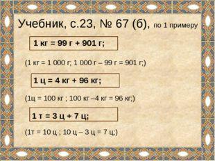 Учебник, с.23, № 67 (б), по 1 примеру (1 кг = 1 000 г; 1 000 г – 99 г = 901 г