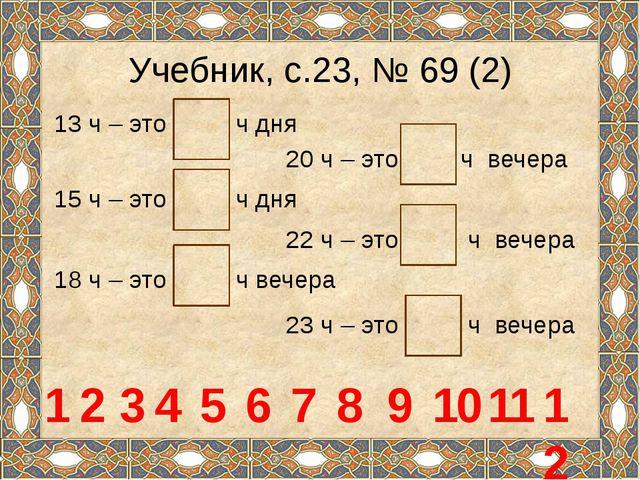 Учебник, с.23, № 69 (2) 13 ч – это ч дня 20 ч – это ч вечера 1 15 ч – это ч д...