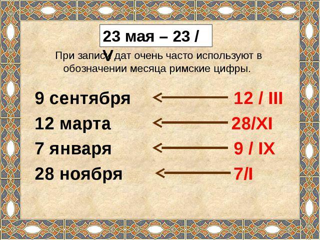 23 мая – 23 / V При записи дат очень часто используют в обозначении месяца ри...