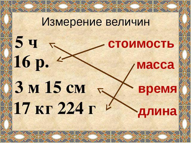Измерение величин 5 ч 16 р. 3 м 15 см 17 кг 224 г масса стоимость длина время