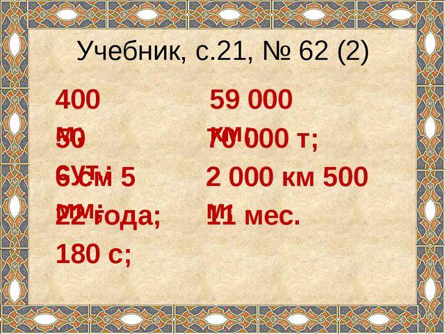 Учебник, с.21, № 62 (2) 400 м; 50 сут.; 6 см 5 мм; 22 года; 180 с; 59 000 км;...