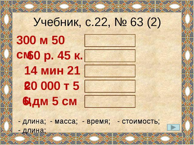 Учебник, с.22, № 63 (2) 300 м 50 см - длина; 60 р. 45 к. - стоимость; 14 мин...