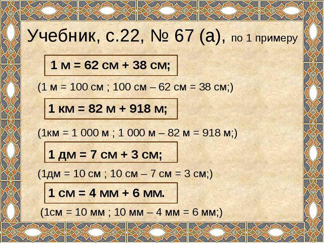 Учебник, с.22, № 67 (а), по 1 примеру (1 м = 100 см ; 100 см – 62 см = 38 см;...