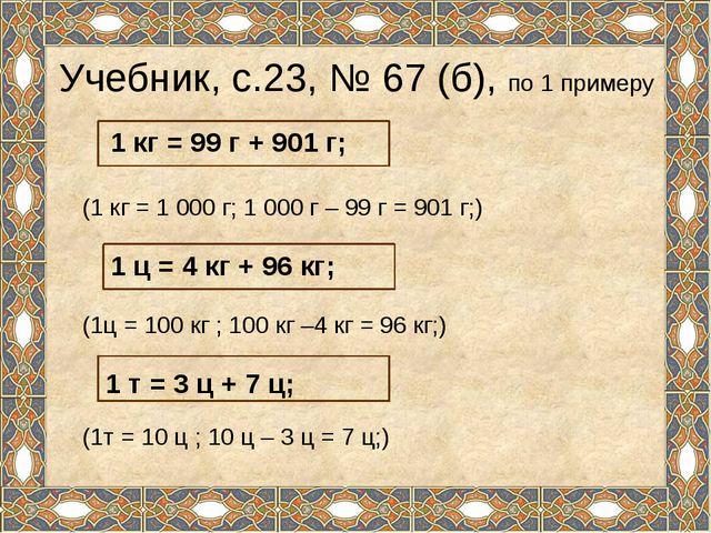 Учебник, с.23, № 67 (б), по 1 примеру (1 кг = 1 000 г; 1 000 г – 99 г = 901 г...