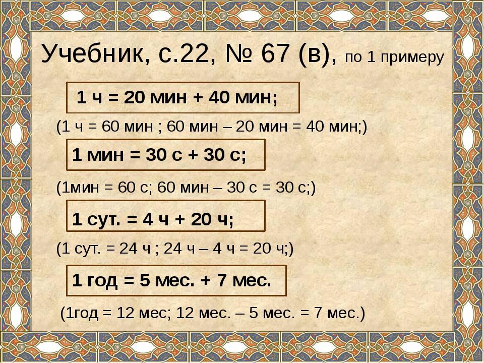 Учебник, с.22, № 67 (в), по 1 примеру (1 ч = 60 мин ; 60 мин – 20 мин = 40 ми...