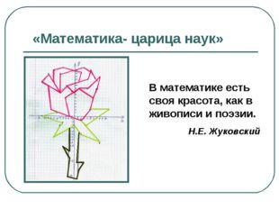 «Математика- царица наук» В математике есть своя красота, как в живописи и по