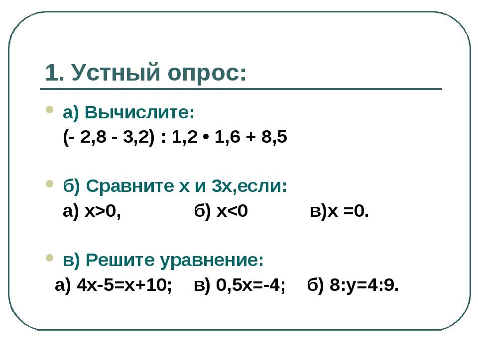 1. Устный опрос: а) Вычислите: (- 2,8 - 3,2) : 1,2 • 1,6 + 8,5 б) Сравните х...