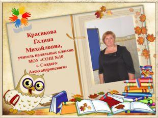 Красикова Галина Михайловна, учитель начальных классов МОУ «СОШ №10 с. Солдат