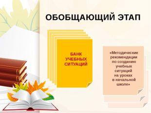 ОБОБЩАЮЩИЙ ЭТАП БАНК УЧЕБНЫХ СИТУАЦИЙ «Методические рекомендации по созданию