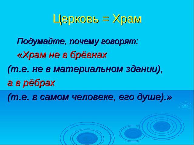Церковь = Храм Подумайте, почему говорят: «Храм не в брёвнах (т.е. не в матер...