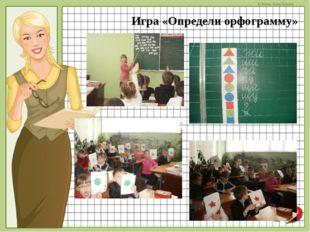 Игра «Определи орфограмму» © Фокина Лидия Петровна