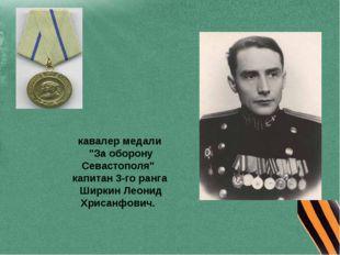 "кавалер медали ""За оборону Севастополя"" капитан 3-го ранга Ширкин Леонид Хрис"