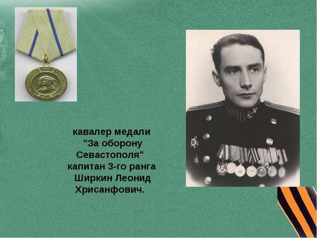 "кавалер медали ""За оборону Севастополя"" капитан 3-го ранга Ширкин Леонид Хрис..."