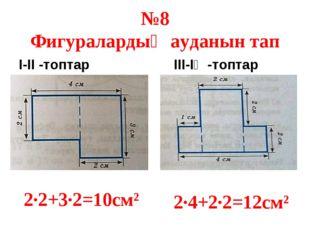 №8 Фигуралардың ауданын тап І-ІІ -топтар ІІІ-ІҮ -топтар 2·2+3·2=10см² 2·4+2·2