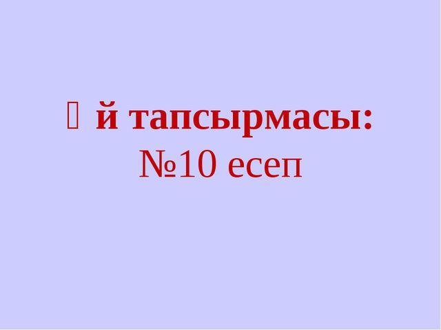 Үй тапсырмасы: №10 есеп