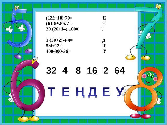 (122+18):70= Е (64:8+20):7= Е 20·(26+14):100= Ң 1·(30+2)-4·4= Д 5·4+12=...