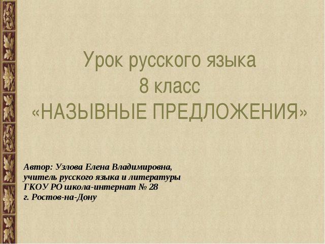 Урок русского языка 8 класс «НАЗЫВНЫЕ ПРЕДЛОЖЕНИЯ» Автор: Узлова Елена Владим...