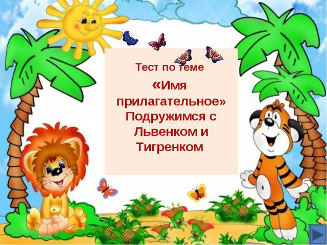 Тест по теме «Имя прилагательное» Подружимся с Львенком и Тигренком